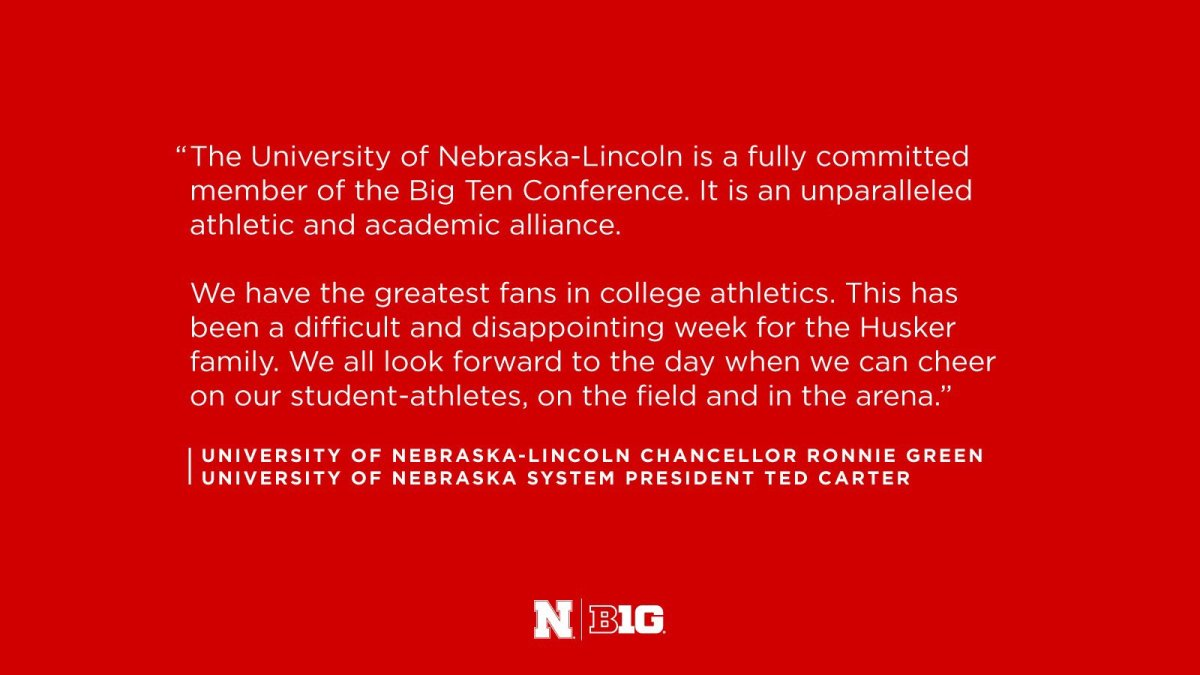 """""""The University of Nebraska-Lincoln is a fully committed member of the Big Ten Conference. It is an unparalleled athletic and academic alliance. We have the greatest fans in college athletics. This has been a difficult and disappointing week for the Husker family. We all look forward to the day when we can cheer on our student-athletes, on the field and in the arena."""" University of Nebraska-Lincoln Chancellor Ronnie Green University of Nebraska System President Ted Carter N   Big Ten Logo"""